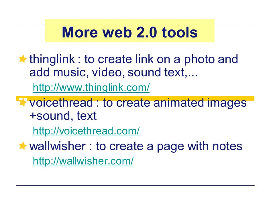 More web 2.0 tools thinglink : to create link on a photo and add music, video, sound text,...