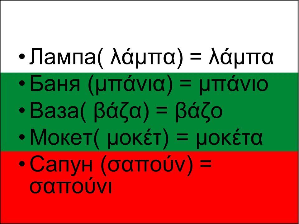 Лампа( λάμπα) = λάμπα Бaня (μπάνια) = μπάνιο. Вазa( βάζα) = βάζο.