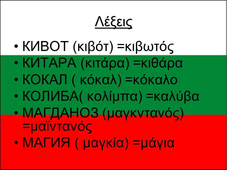 Λέξεις КИВОТ (κιβότ) =κιβωτός. КИТАРА (κιτάρα) =κιθάρα. КОКАЛ ( κόκαλ) =κόκαλο. КОЛИБА( κολίμπα) =καλύβα.