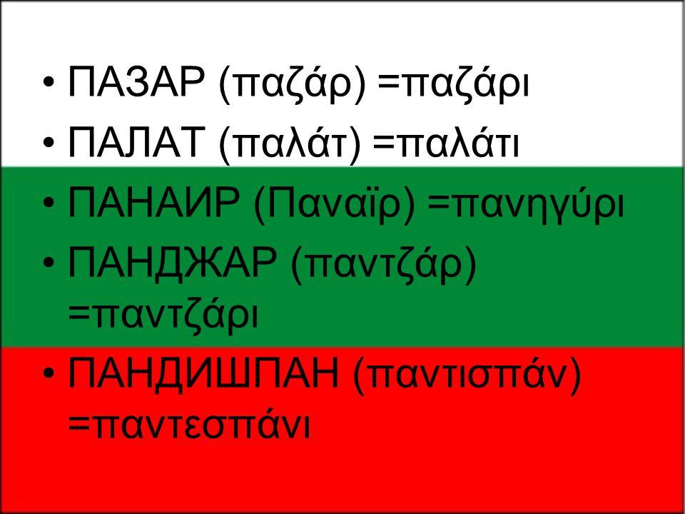 ПАЗАР (παζάρ) =παζάρι ПАЛАТ (παλάτ) =παλάτι. ПАНАИР (Παναϊρ) =πανηγύρι. ПАНДЖАР (παντζάρ) =παντζάρι.