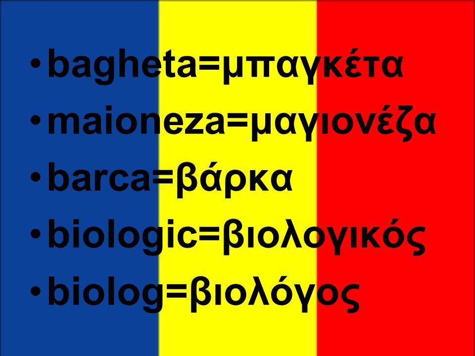 bagheta=μπαγκέτα maioneza=μαγιονέζα barca=βάρκα biologic=βιολογικός biolog=βιολόγος