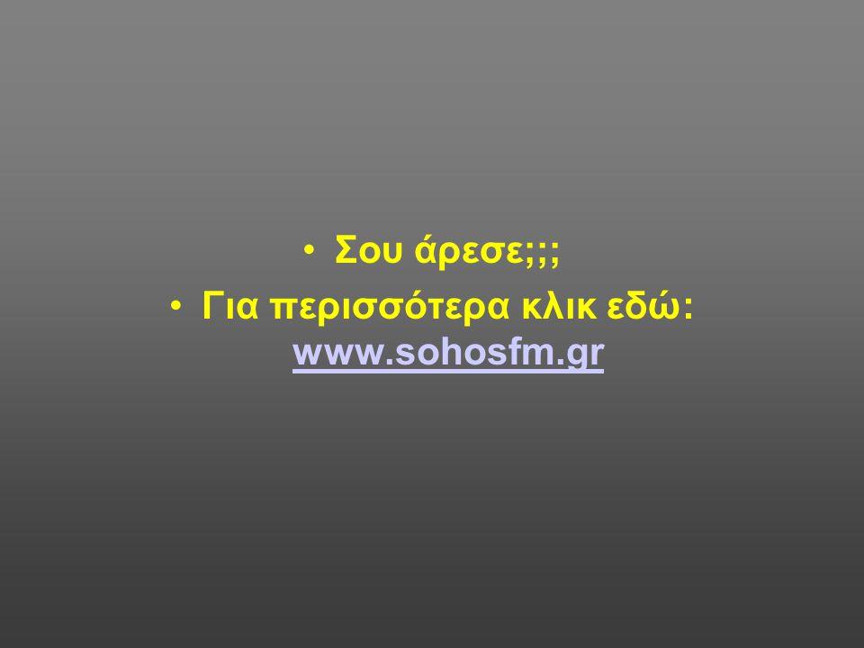 Για περισσότερα κλικ εδώ: www.sohosfm.gr