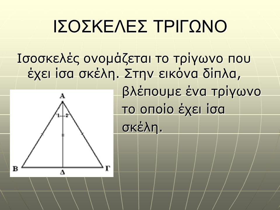 ΙΣΟΣΚΕΛΕΣ ΤΡΙΓΩΝΟ Ισοσκελές ονομάζεται το τρίγωνο που έχει ίσα σκέλη. Στην εικόνα δίπλα, βλέπουμε ένα τρίγωνο.