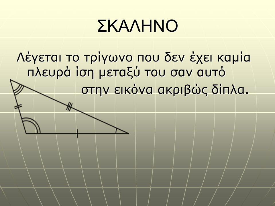 ΣΚΑΛΗΝΟ Λέγεται το τρίγωνο που δεν έχει καμία πλευρά ίση μεταξύ του σαν αυτό.