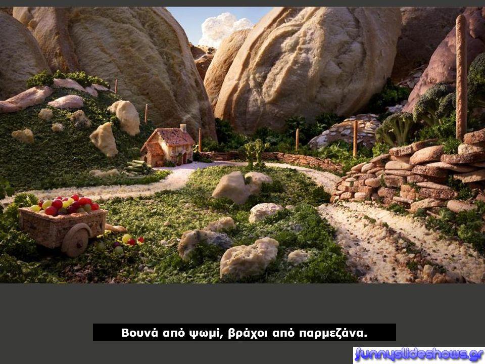 Βουνά από ψωμί, βράχοι από παρμεζάνα.