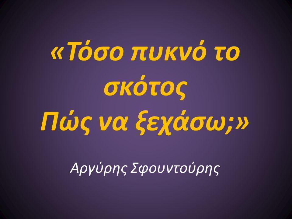 «Τόσο πυκνό το σκότος Πώς να ξεχάσω;» Αργύρης Σφουντούρης