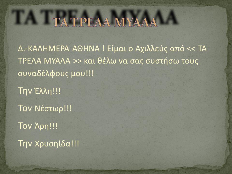 ΤΑ ΤΡΕΛΑ ΜΥΑΛΑ Δ.-ΚΑΛΗΜΕΡΑ ΑΘΗΝΑ ! Είμαι ο Αχιλλεύς από << ΤΑ ΤΡΕΛΑ ΜΥΑΛΑ >> και θέλω να σας συστήσω τους συναδέλφους μου!!!