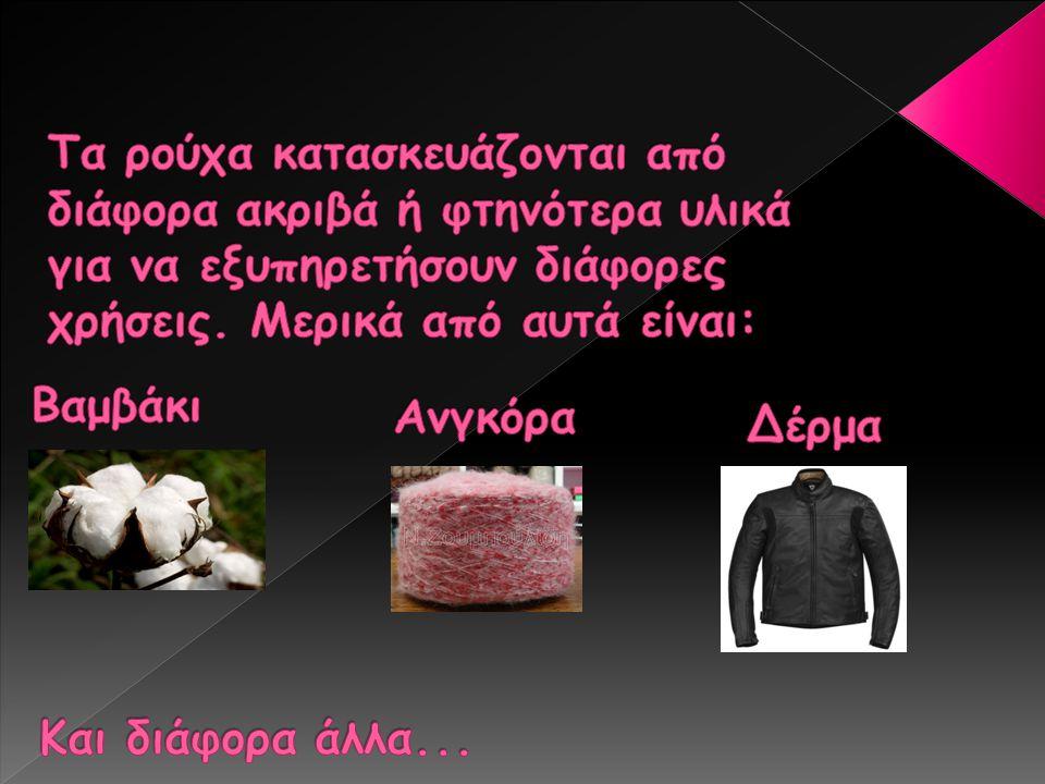 Τα ρούχα κατασκευάζονται από διάφορα ακριβά ή φτηνότερα υλικά για να εξυπηρετήσουν διάφορες χρήσεις. Μερικά από αυτά είναι: