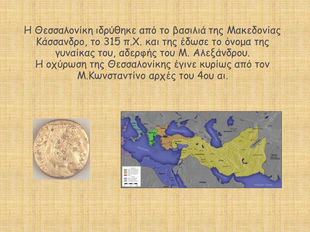 H Θεσσαλονίκη ιδρύθηκε από το βασιλιά της Μακεδονίας Κάσσανδρο, το 315 π.Χ. και της έδωσε το όνομα της γυναίκας του, αδερφής του Μ. Αλεξάνδρου. Η οχύρωση της Θεσσαλονίκης έγινε κυρίως από τον Μ.Κωνσταντίνο αρχές του 4ου αι.