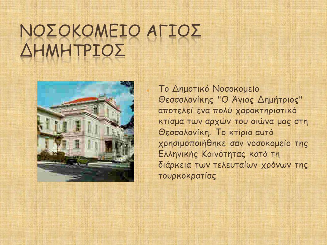Το Δημοτικό Νοσοκομείο Θεσσαλονίκης Ο Άγιος Δημήτριος αποτελεί ένα πολύ χαρακτηριστικό κτίσμα των αρχών του αιώνα μας στη Θεσσαλονίκη. Το κτίριο αυτό χρησιμοποιήθηκε σαν νοσοκομείο της Ελληνικής Κοινότητας κατά τη διάρκεια των τελευταίων χρόνων της τουρκοκρατίας