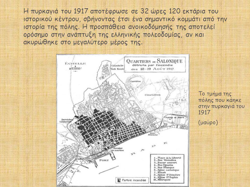 Η πυρκαγιά του 1917 αποτέφρωσε σε 32 ώρες 120 εκτάρια του ιστορικού κέντρου, σβήνοντας έτσι ένα σημαντικό κομμάτι από την ιστορία της πόλης. Η προσπάθεια ανοικοδόμησής της αποτελεί ορόσημο στην ανάπτυξη της ελληνικής πολεοδομίας, αν και ακυρώθηκε στο μεγαλύτερο μέρος της.