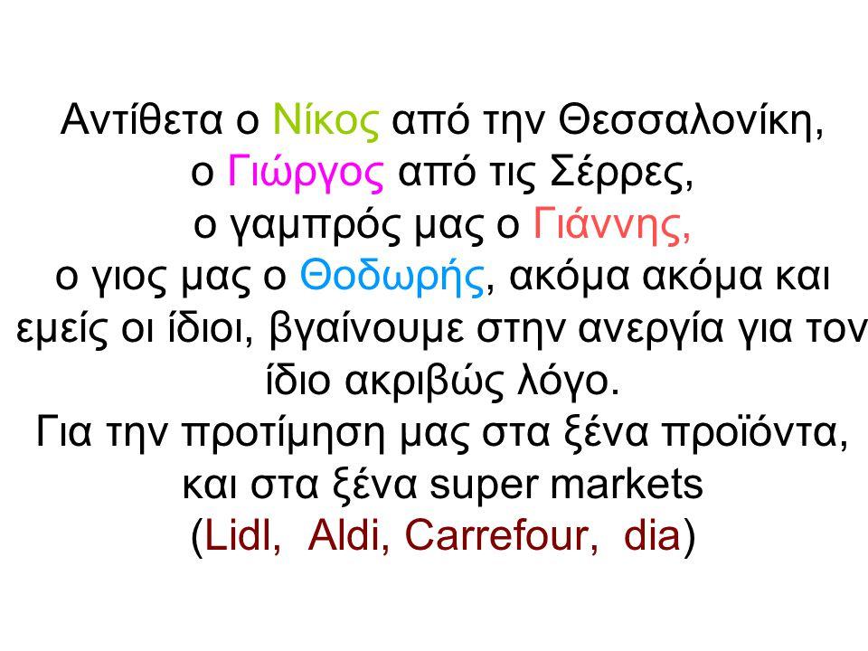 Αντίθετα ο Νίκος από την Θεσσαλονίκη, ο Γιώργος από τις Σέρρες, ο γαμπρός μας ο Γιάννης, ο γιος μας ο Θοδωρής, ακόμα ακόμα και εμείς οι ίδιοι, βγαίνουμε στην ανεργία για τον ίδιο ακριβώς λόγο.