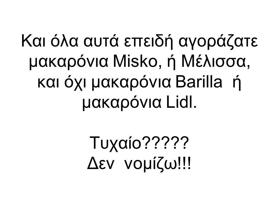 Και όλα αυτά επειδή αγοράζατε μακαρόνια Μisko, ή Μέλισσα, και όχι μακαρόνια Barilla ή μακαρόνια Lidl.