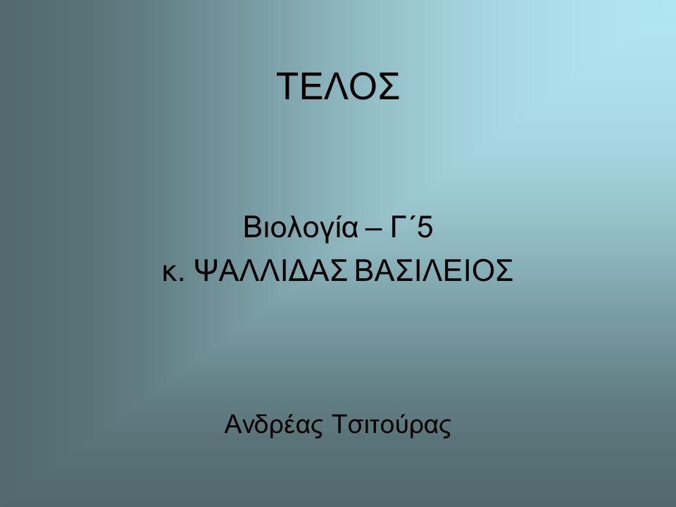 ΤΕΛΟΣ Βιολογία – Γ΄5 κ. ΨΑΛΛΙΔΑΣ ΒΑΣΙΛΕΙΟΣ Ανδρέας Τσιτούρας