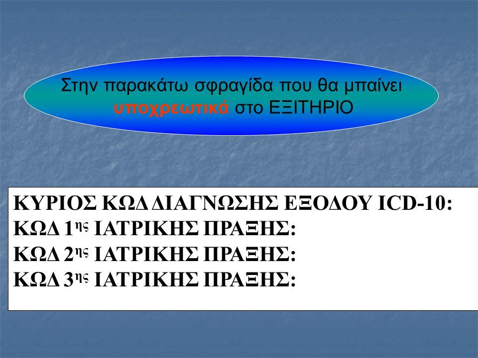 ΚΥΡΙΟΣ ΚΩΔ ΔΙΑΓΝΩΣΗΣ ΕΞΟΔΟΥ ICD-10: ΚΩΔ 1ης ΙΑΤΡΙΚΗΣ ΠΡΑΞΗΣ: