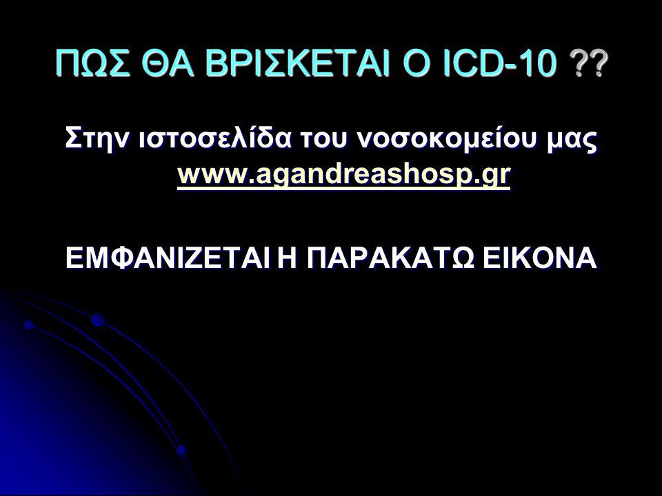 ΠΩΣ ΘΑ ΒΡΙΣΚΕΤΑΙ Ο ICD-10 . Στην ιστοσελίδα του νοσοκομείου μας www.agandreashosp.gr.