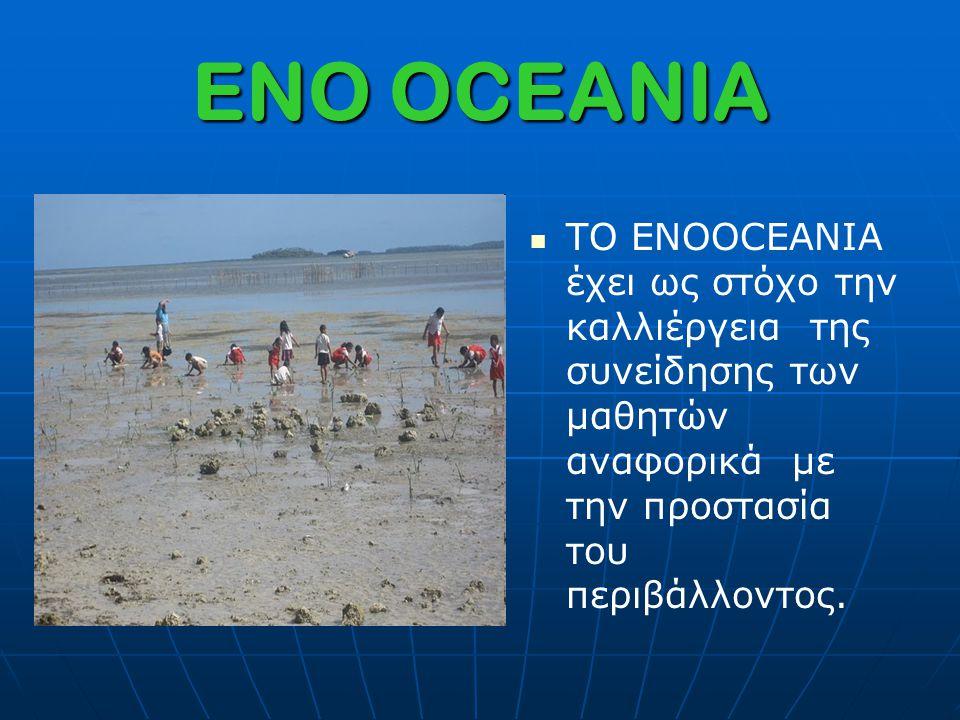ENO OCEANIA ΤΟ ENOOCEANIA έχει ως στόχο την καλλιέργεια της συνείδησης των μαθητών αναφορικά με την προστασία του περιβάλλοντος.