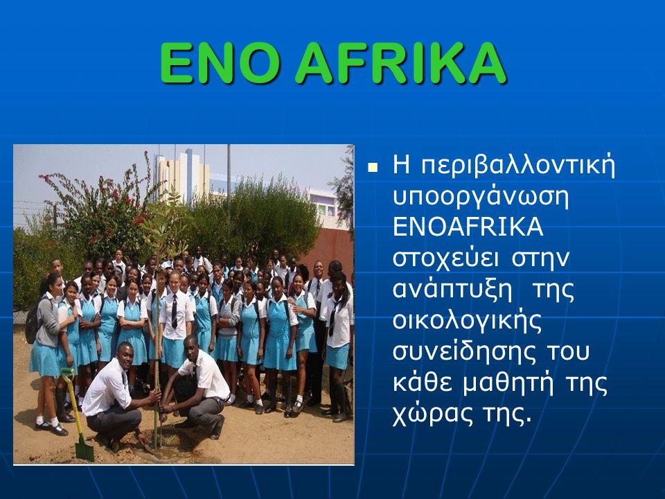 ENO AFRIKA Η περιβαλλοντική υποοργάνωση ENOAFRIKA στοχεύει στην ανάπτυξη της οικολογικής συνείδησης του κάθε μαθητή της χώρας της.
