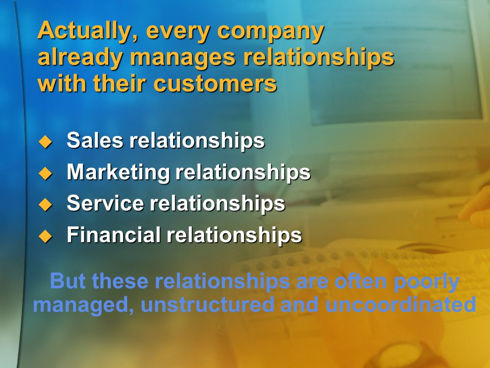 Actually, every company already manages relationships with their customers