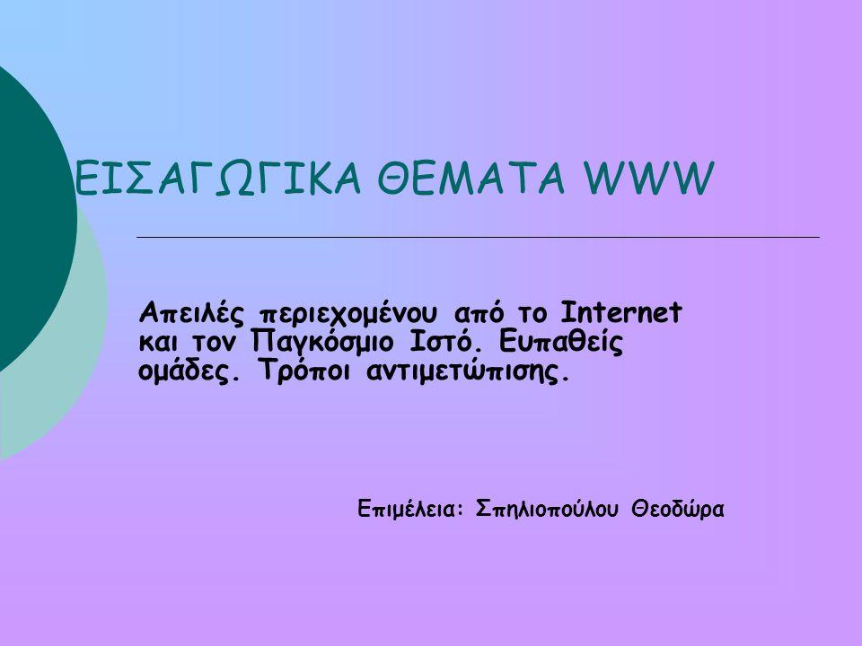 ΕΙΣΑΓΩΓΙΚΑ ΘΕΜΑΤΑ WWW Απειλές περιεχομένου από το Internet και τον Παγκόσμιο Ιστό. Ευπαθείς ομάδες. Τρόποι αντιμετώπισης.