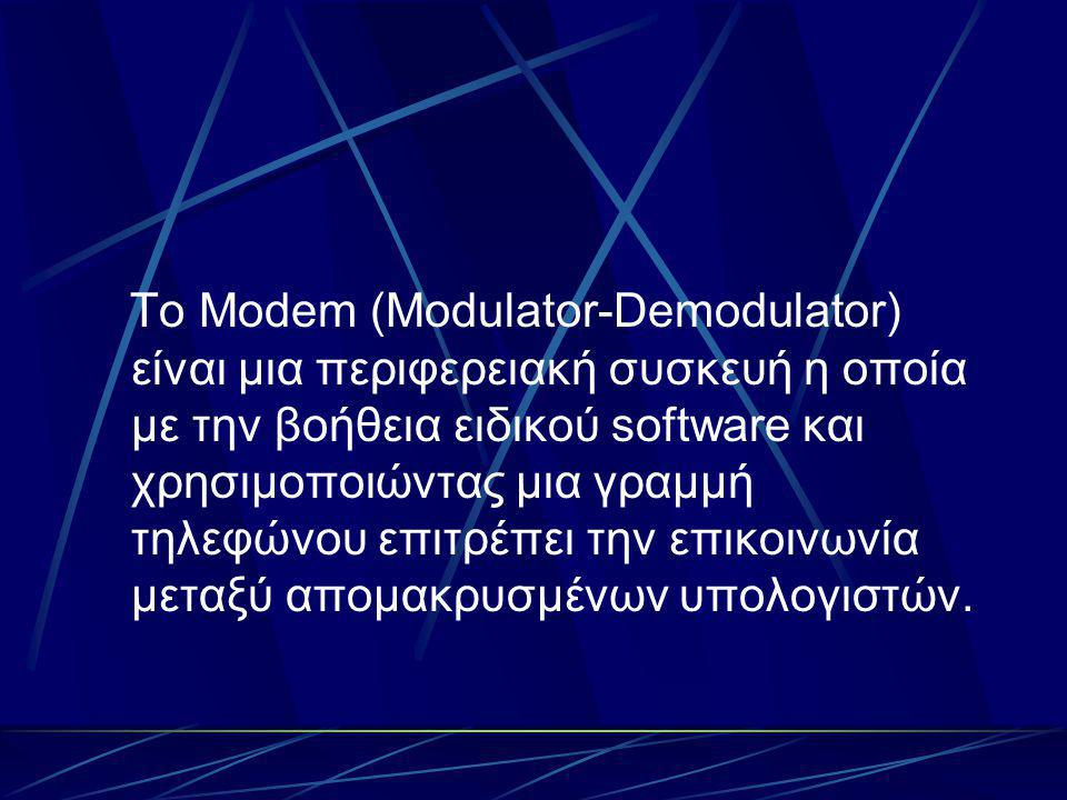 Το Modem (Modulator-Demodulator) είναι μια περιφερειακή συσκευή η οποία με την βοήθεια ειδικού software και χρησιμοποιώντας μια γραμμή τηλεφώνου επιτρέπει την επικοινωνία μεταξύ απομακρυσμένων υπολογιστών.