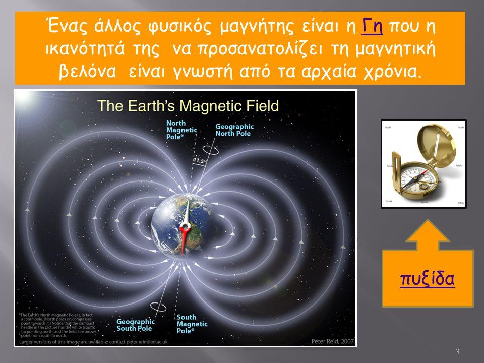 Ένας άλλος φυσικός μαγνήτης είναι η Γη που η ικανότητά της να προσανατολίζει τη μαγνητική βελόνα είναι γνωστή από τα αρχαία χρόνια.