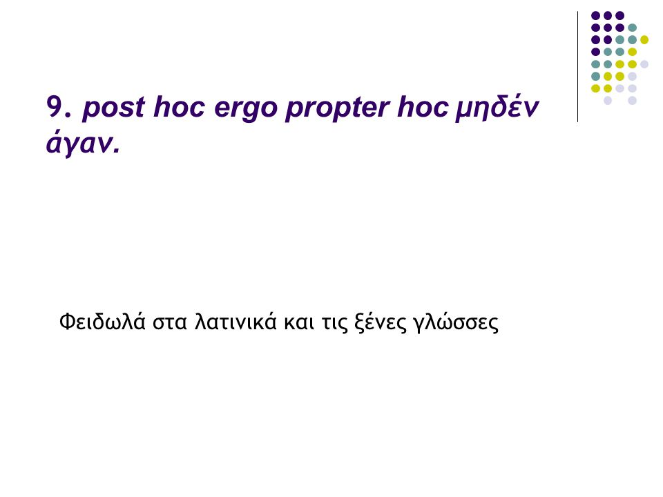 9. post hoc ergo propter hoc μηδέν άγαν.