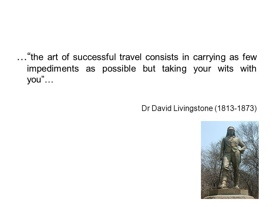 … the art of successful travel consists in carrying as few impediments as possible but taking your wits with you …