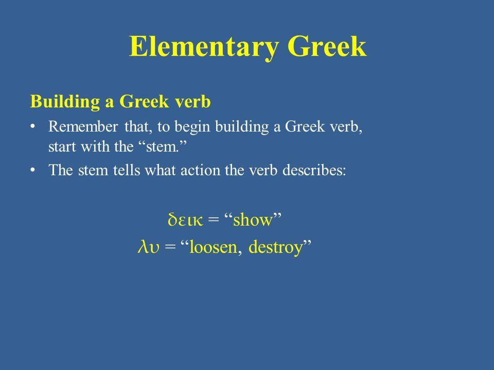 Elementary Greek Building a Greek verb δεικ = show