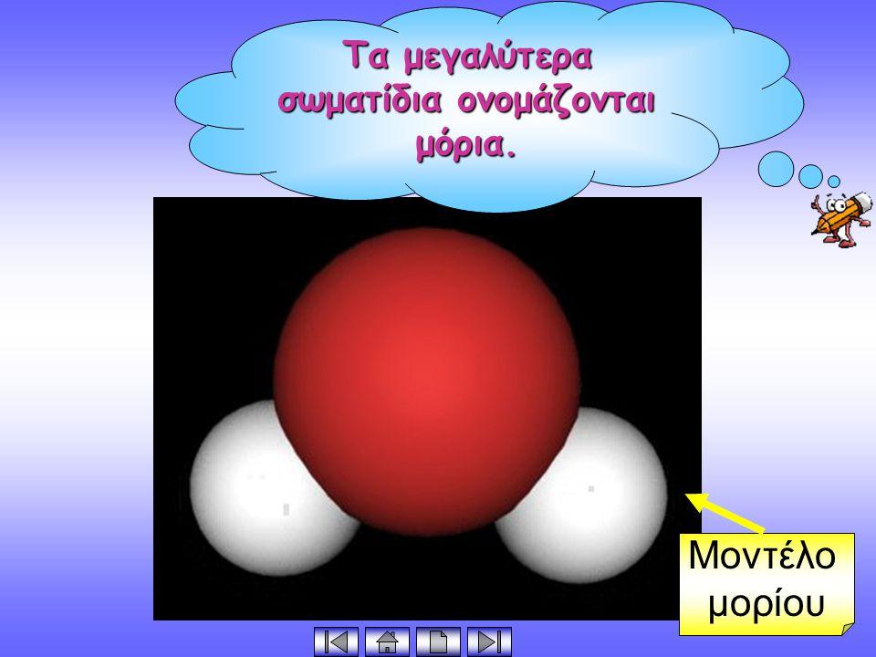 Τα μεγαλύτερα σωματίδια ονομάζονται μόρια.