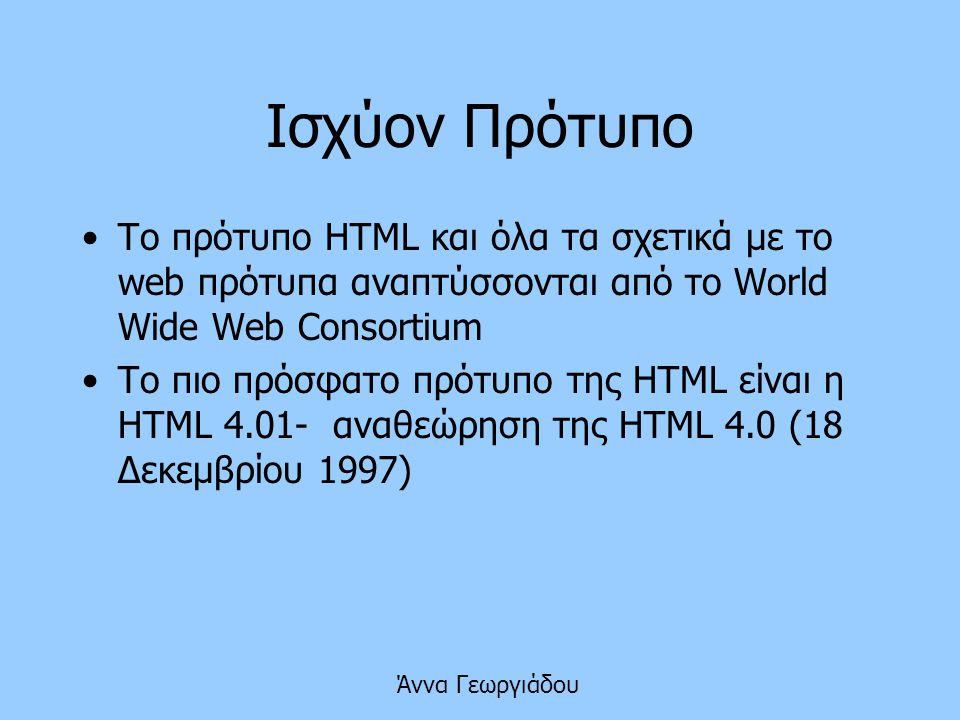 Ισχύον Πρότυπο Το πρότυπο HTML και όλα τα σχετικά με το web πρότυπα αναπτύσσονται από το World Wide Web Consortium.