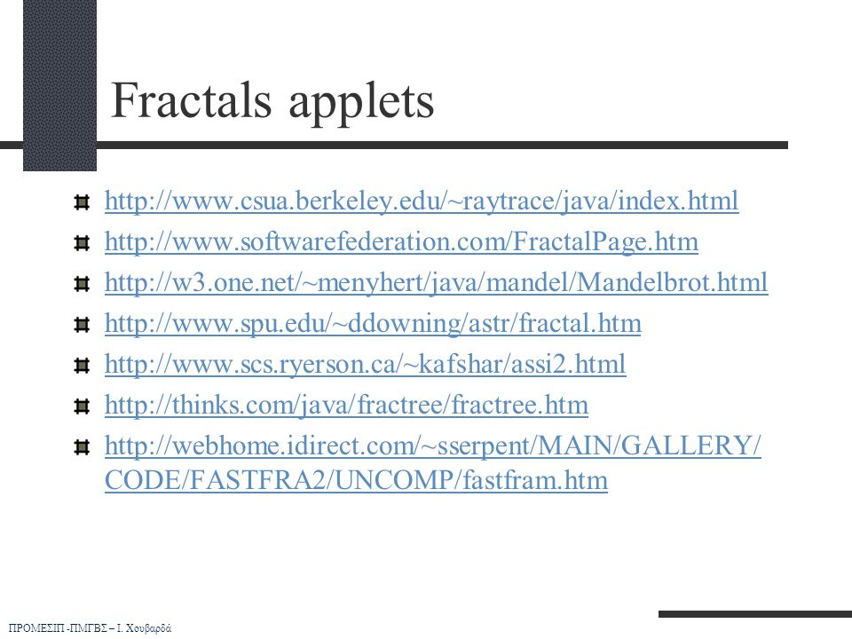 Fractals applets http://www.csua.berkeley.edu/~raytrace/java/index.html. http://www.softwarefederation.com/FractalPage.htm.