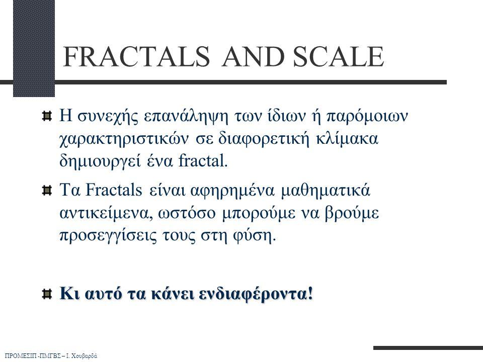 FRACTALS AND SCALE Η συνεχής επανάληψη των ίδιων ή παρόμοιων χαρακτηριστικών σε διαφορετική κλίμακα δημιουργεί ένα fractal.