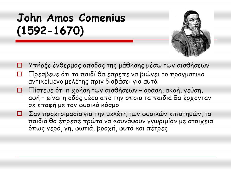 John Amos Comenius (1592-1670) Υπήρξε ένθερμος οπαδός της μάθησης μέσω των αισθήσεων.