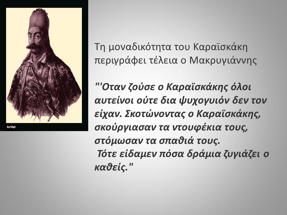 Τη μοναδικότητα του Καραϊσκάκη περιγράφει τέλεια ο Μακρυγιάννης Οταν ζούσε ο Καραϊσκάκης όλοι αυτείνοι ούτε δια ψυχογυιόν δεν τον είχαν. Σκοτώνοντας ο Καραϊσκάκης, σκούργιασαν τα ντουφέκια τους, στόμωσαν τα σπαθιά τους.