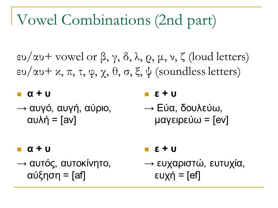 Vowel Combinations (2nd part) ευ/αυ+ vowel or β, γ, δ, λ, ρ, μ, ν, ζ (loud letters) ευ/αυ+ κ, π, τ, φ, χ, θ, σ, ξ, ψ (soundless letters)