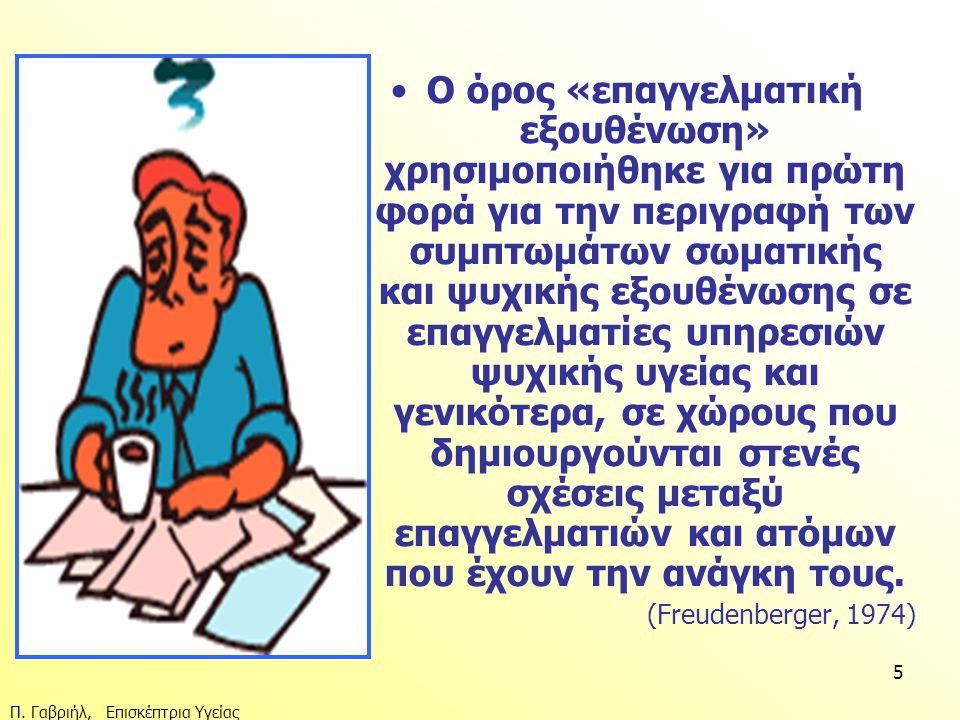 Ο όρος «επαγγελματική εξουθένωση» χρησιμοποιήθηκε για πρώτη φορά για την περιγραφή των συμπτωμάτων σωματικής και ψυχικής εξουθένωσης σε επαγγελματίες υπηρεσιών ψυχικής υγείας και γενικότερα, σε χώρους που δημιουργούνται στενές σχέσεις μεταξύ επαγγελματιών και ατόμων που έχουν την ανάγκη τους.
