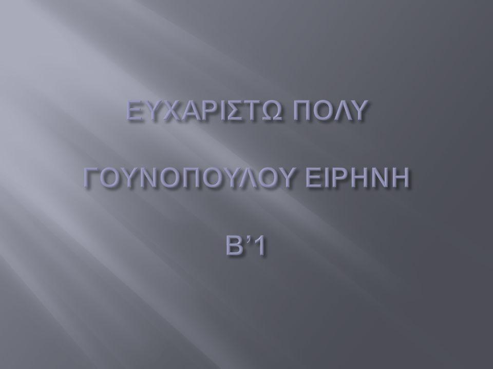 ΕΥΧΑΡΙΣΤΩ ΠΟΛΥ ΓΟΥΝΟΠΟΥΛΟΥ ΕΙΡΗΝΗ Β'1