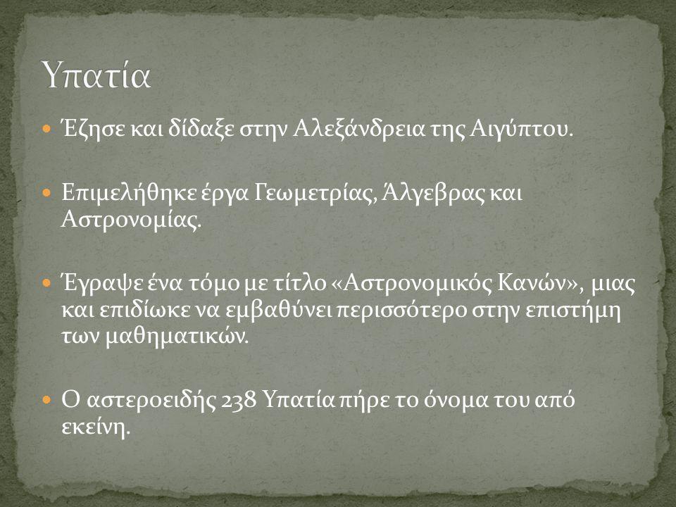 Υπατία Έζησε και δίδαξε στην Αλεξάνδρεια της Αιγύπτου.