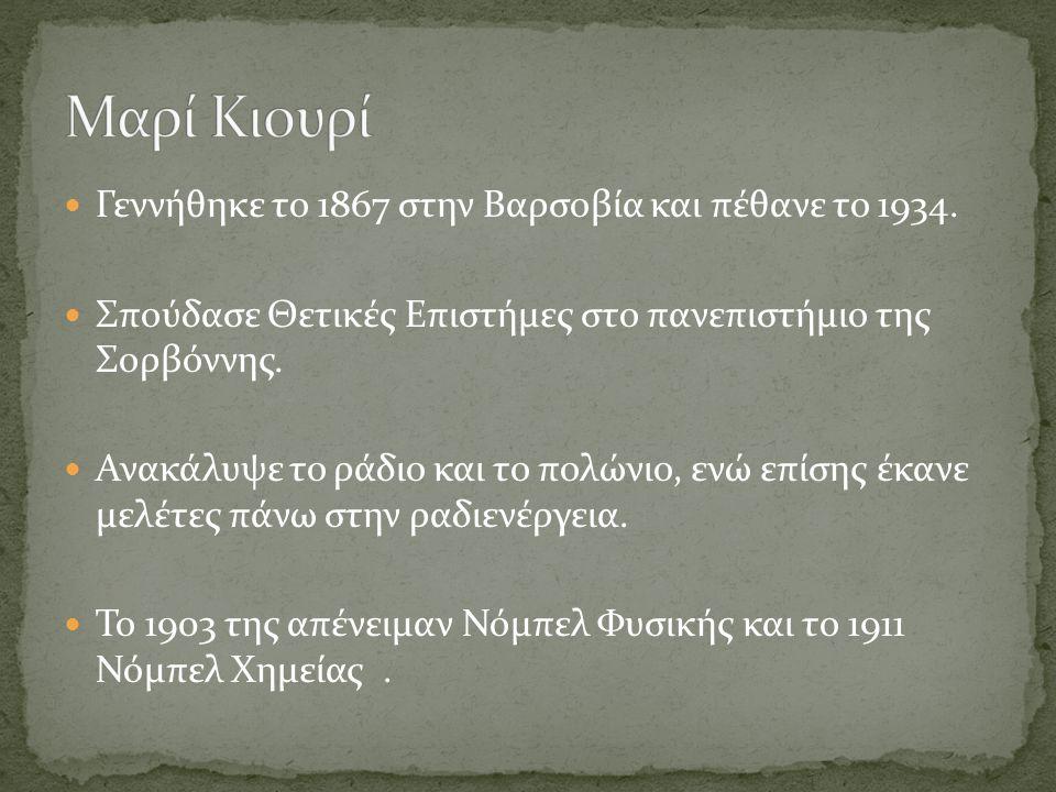 Μαρί Κιουρί Γεννήθηκε το 1867 στην Βαρσοβία και πέθανε το 1934.