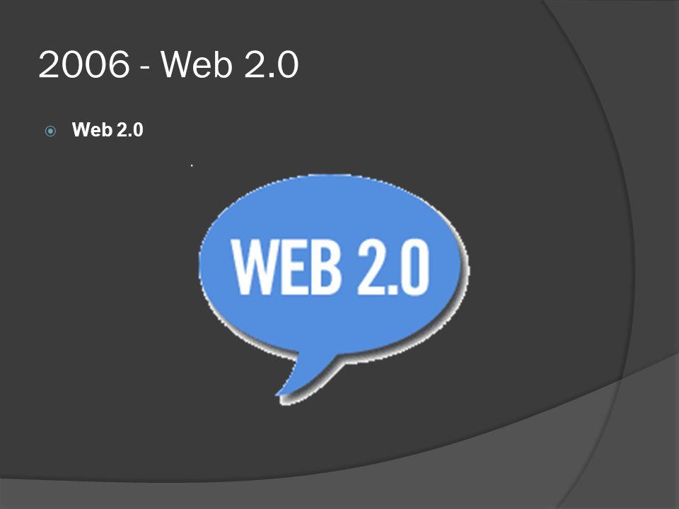 2006 - Web 2.0 Web 2.0