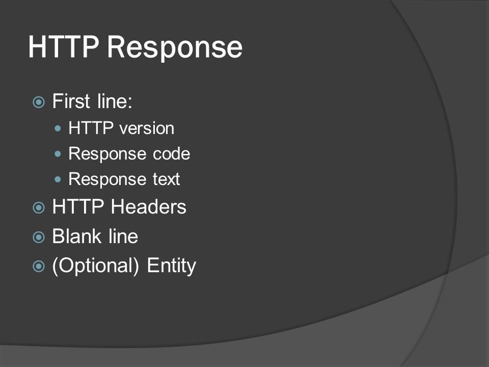 HTTP Response First line: HTTP Headers Blank line (Optional) Entity