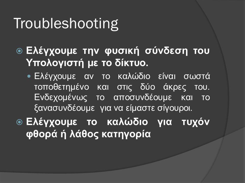 Troubleshooting Ελέγχουμε την φυσική σύνδεση του Υπολογιστή με το δίκτυο.