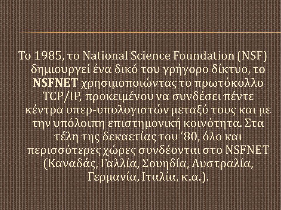 Το 1985, το National Science Foundation (NSF) δημιουργεί ένα δικό του γρήγορο δίκτυο, το NSFNET χρησιμοποιώντας το πρωτόκολλο TCP/IP, προκειμένου να συνδέσει πέντε κέντρα υπερ-υπολογιστών μεταξύ τους και με την υπόλοιπη επιστημονική κοινότητα.
