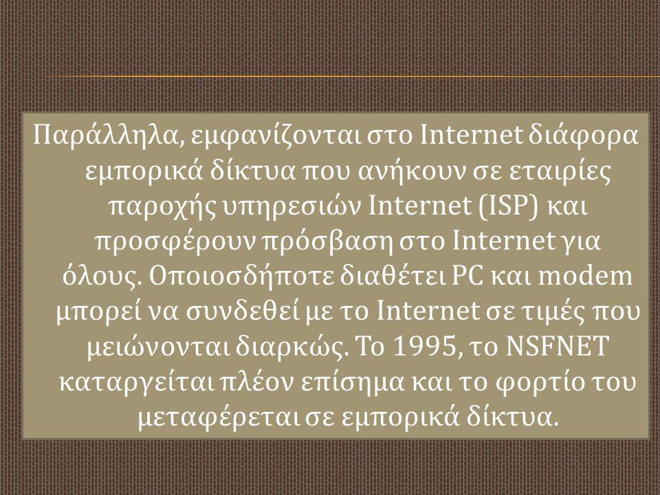 Παράλληλα, εμφανίζονται στο Internet διάφορα εμπορικά δίκτυα που ανήκουν σε εταιρίες παροχής υπηρεσιών Internet (ISP) και προσφέρουν πρόσβαση στο Internet για όλους.