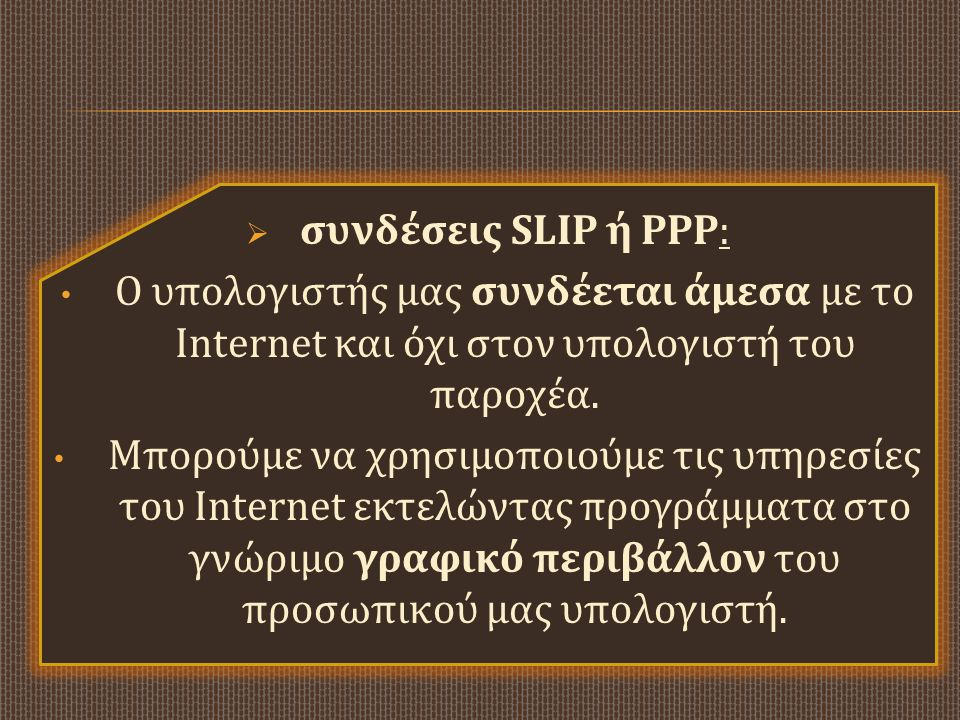 συνδέσεις SLIP ή PPP: Ο υπολογιστής μας συνδέεται άμεσα με το Internet και όχι στον υπολογιστή του παροχέα.