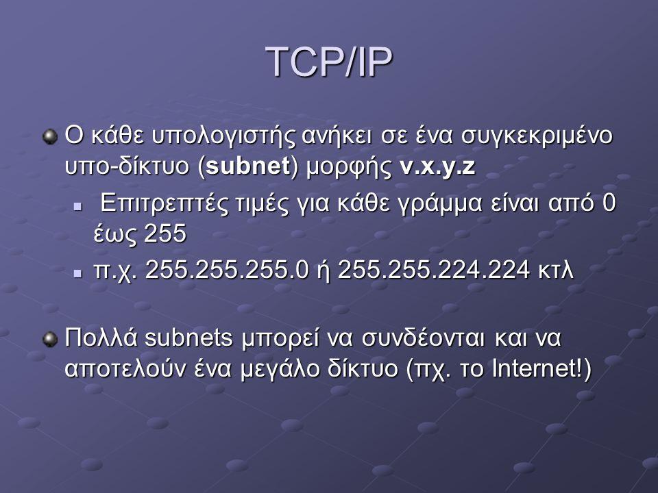 TCP/IP Ο κάθε υπολογιστής ανήκει σε ένα συγκεκριμένο υπο-δίκτυο (subnet) μορφής v.x.y.z. Επιτρεπτές τιμές για κάθε γράμμα είναι από 0 έως 255.