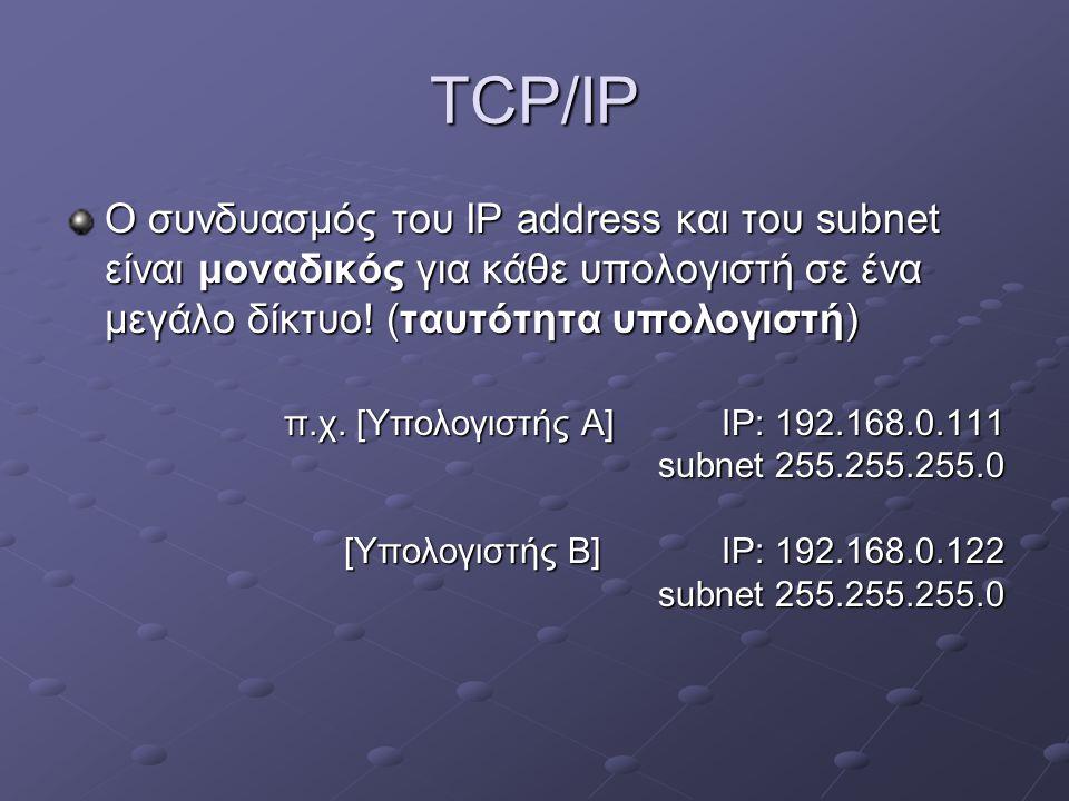 TCP/IP Ο συνδυασμός του IP address και του subnet είναι μοναδικός για κάθε υπολογιστή σε ένα μεγάλο δίκτυο! (ταυτότητα υπολογιστή)