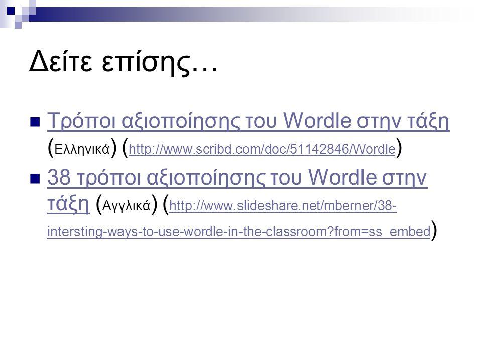 Δείτε επίσης… Τρόποι αξιοποίησης του Wordle στην τάξη (Ελληνικά) (http://www.scribd.com/doc/51142846/Wordle)