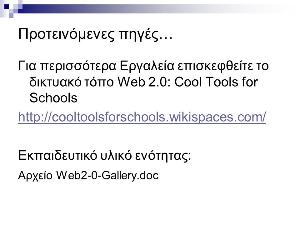 Προτεινόμενες πηγές… Για περισσότερα Εργαλεία επισκεφθείτε το δικτυακό τόπο Web 2.0: Cool Tools for Schools.
